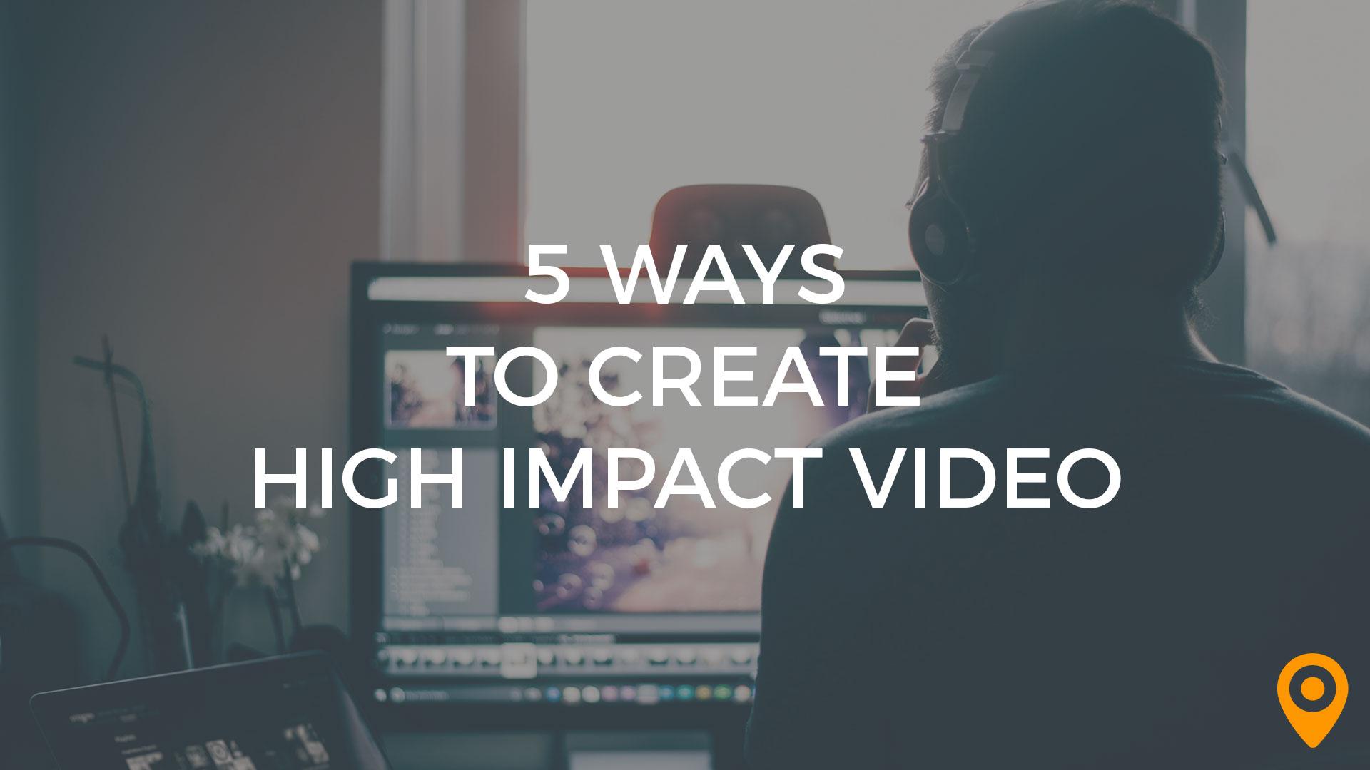 5 Ways to Create High Impact Video