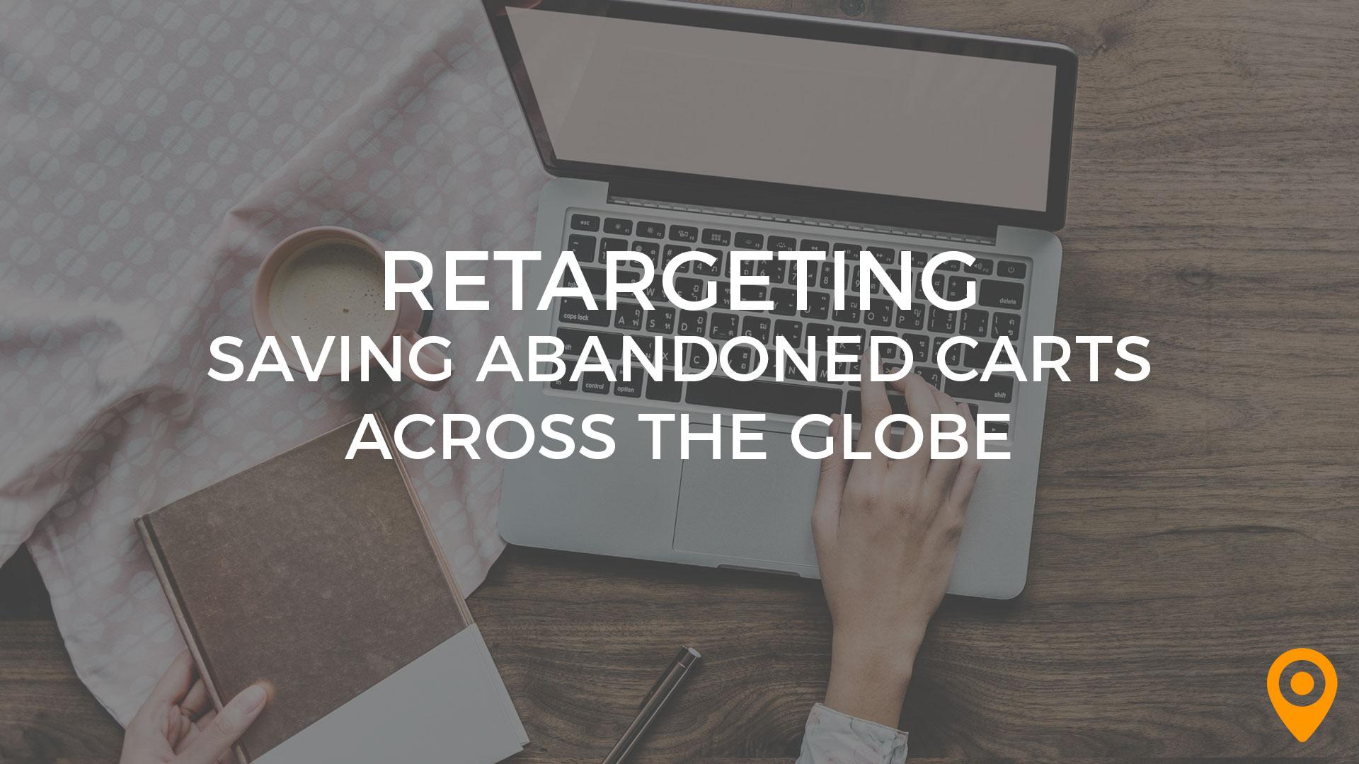 Retargeting Saving Abandoned Carts Across the Globe
