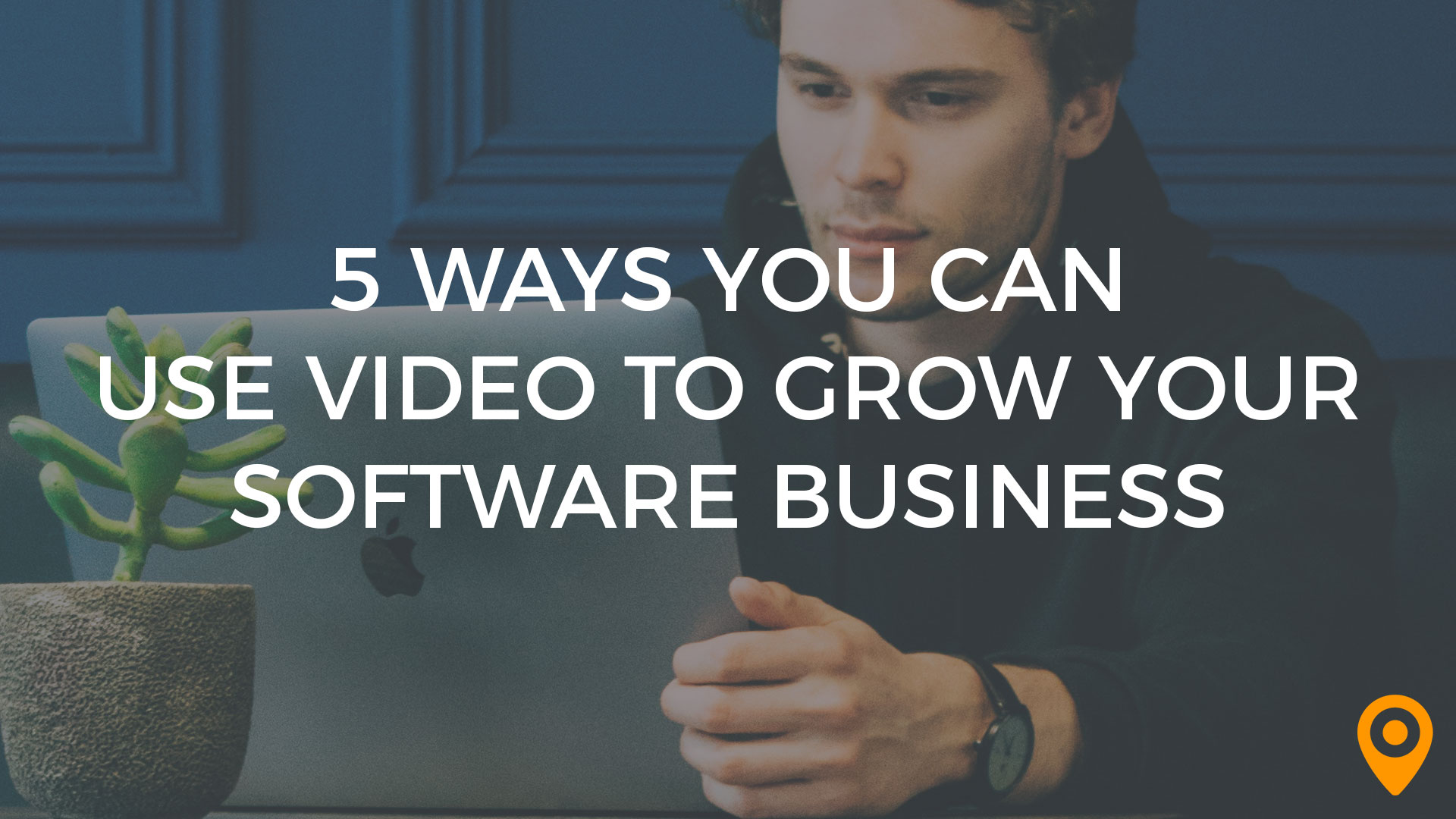 5 Ways You Can Use Video to Grow Your Software Business