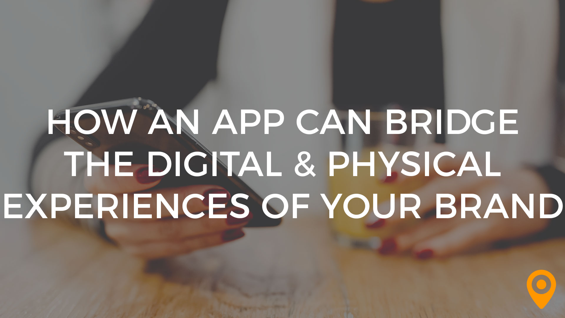 How An App Can Bridge the Digital & Physical Experiences of Your Brand