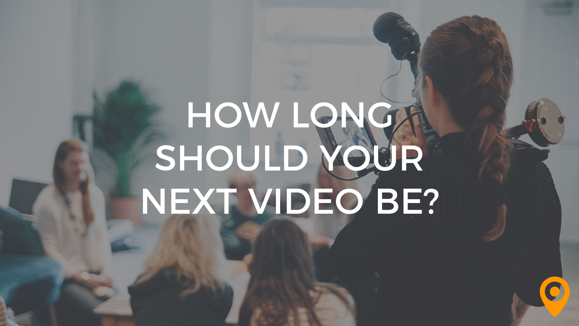 How Long Should Your Next Video Be